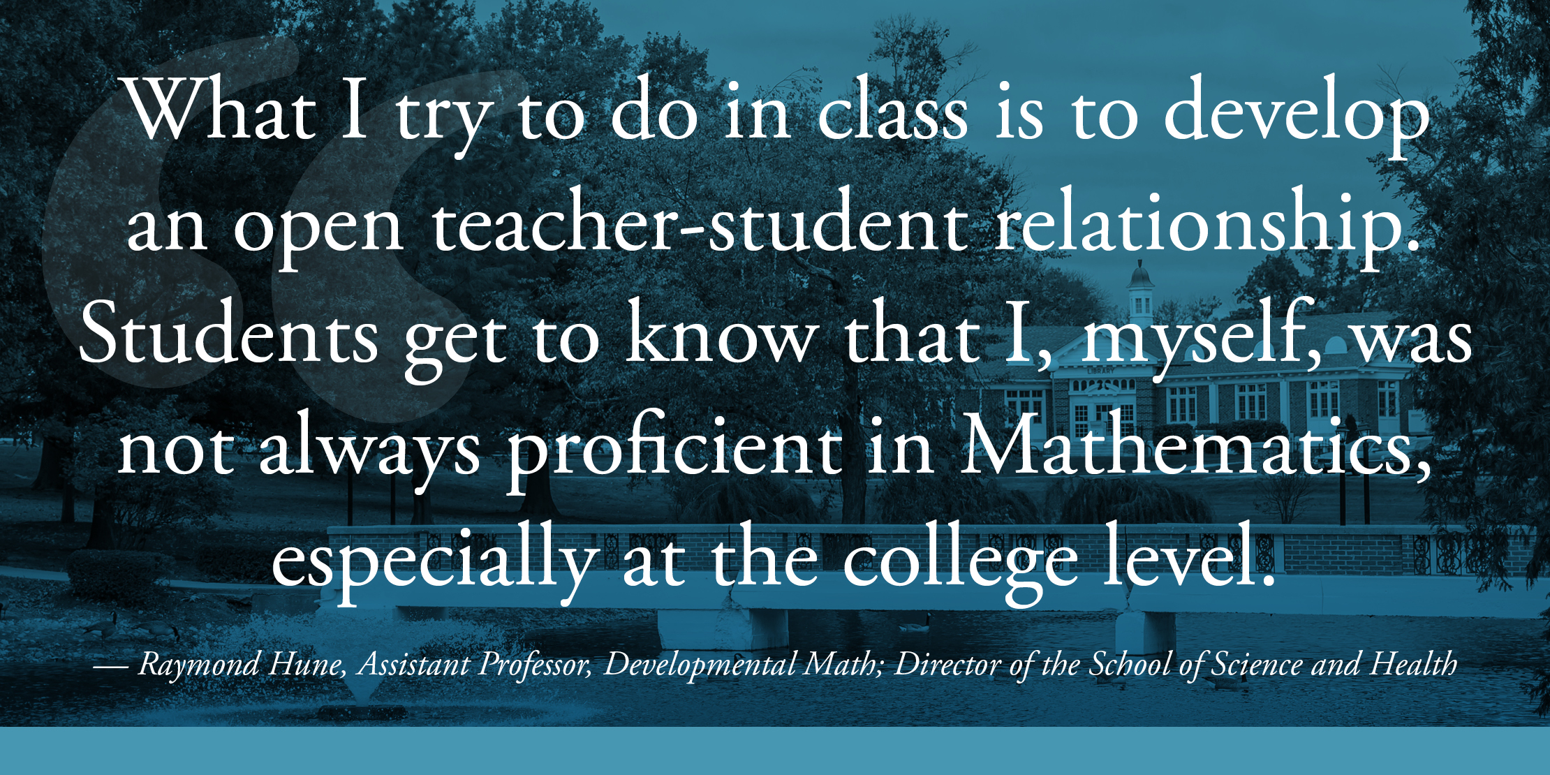 What I try to do in class is to develop an open teacher-student relationship. Students get to know that I, myself, was not always proficient in Mathematics, especially at the college level. — Raymond Hune, Assistant Professor, Developmental Math; Director of the School of Science and Health